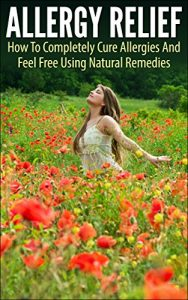Allergy Relief - How To Completely Cure Allergies And Feel Free Using Natural Remedies