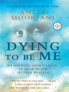 Dying to Be Me - My Journey from Cancer, to Near Death, to True Healing