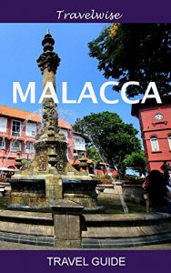 Malacca - The Complete Travel Guide to the Most Historical City in Malaysia