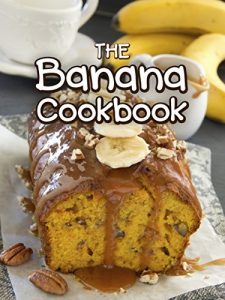 The Banana Cookbook - Top 50 Most Delicious Banana Recipes