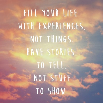 Fill you life with experiences, not things. Have stories to tell, not stuff to show - Picture Quote