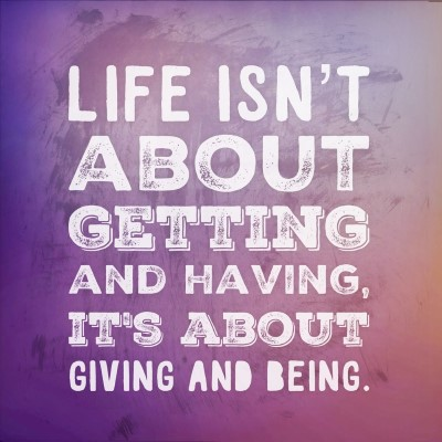 Life isn't about getting and having, it's about giving and being - picture quote
