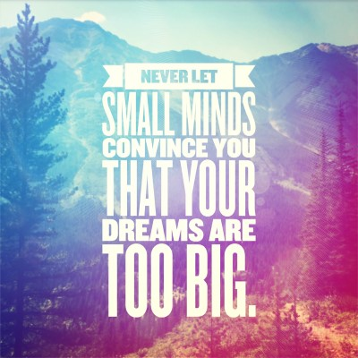 Never let small minds convince you that your dreams are too big - picture quote