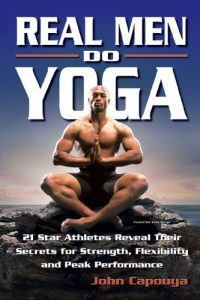 Real Men Do Yoga - 21 Star Athletes Reveal Their Secrets for Strength, Flexibility and Peak Performance