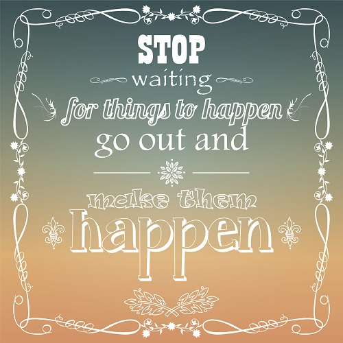 Stop-Waiting-for-things-to-happen.-Go-out-and-make-them-happen-image-quote