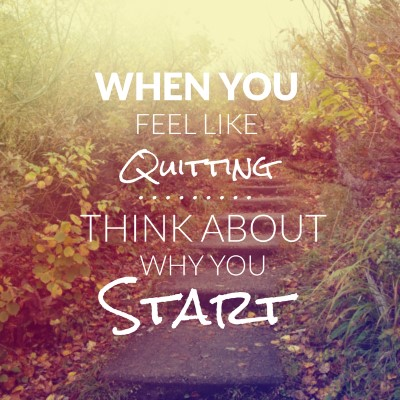 When you feel like quitting. Think about why you start - picture quote