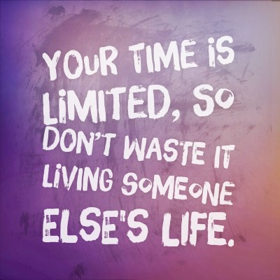 Your time is limited, so don't waste it living someone eles's life. - picture quote