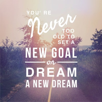 You're never too old to set a new goal or dream a new dream - picture quote